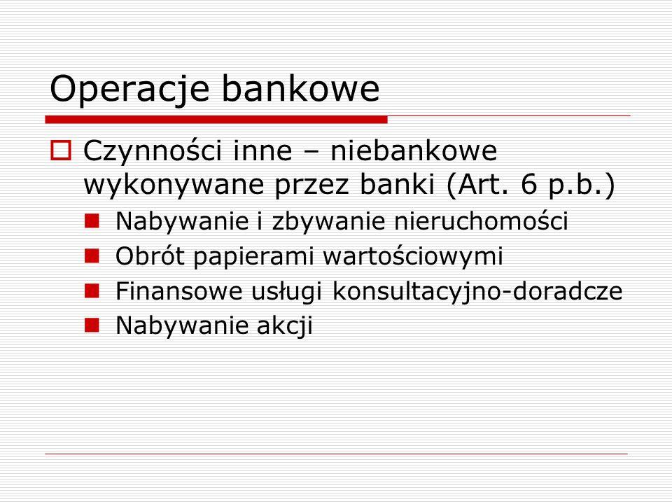 Operacje bankowe  Czynności inne – niebankowe wykonywane przez banki (Art. 6 p.b.) Nabywanie i zbywanie nieruchomości Obrót papierami wartościowymi F