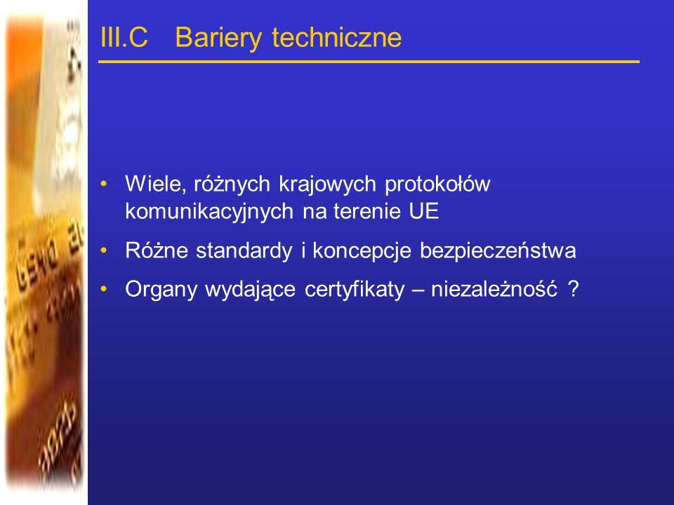 III.C Bariery techniczne Wiele, różnych krajowych protokołów komunikacyjnych na terenie UE Różne standardy i koncepcje bezpieczeństwa Organy wydające