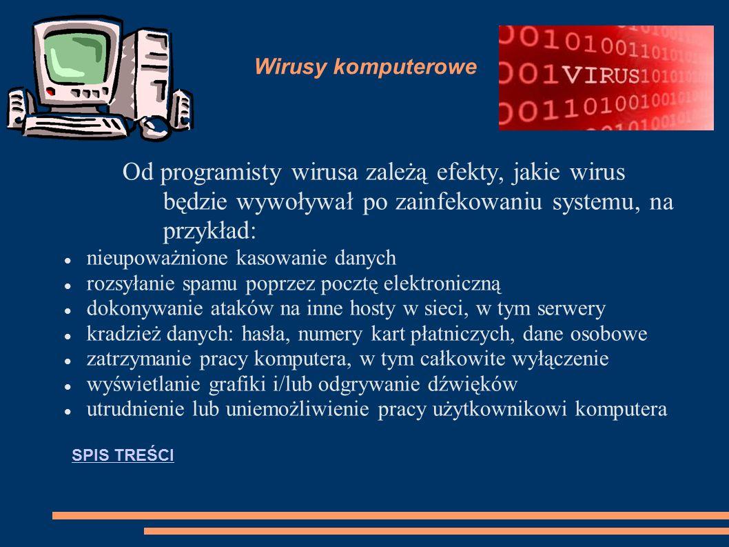 Wirusy komputerowe Od programisty wirusa zależą efekty, jakie wirus będzie wywoływał po zainfekowaniu systemu, na przykład: nieupoważnione kasowanie danych rozsyłanie spamu poprzez pocztę elektroniczną dokonywanie ataków na inne hosty w sieci, w tym serwery kradzież danych: hasła, numery kart płatniczych, dane osobowe zatrzymanie pracy komputera, w tym całkowite wyłączenie wyświetlanie grafiki i/lub odgrywanie dźwięków utrudnienie lub uniemożliwienie pracy użytkownikowi komputera SPIS TREŚCI