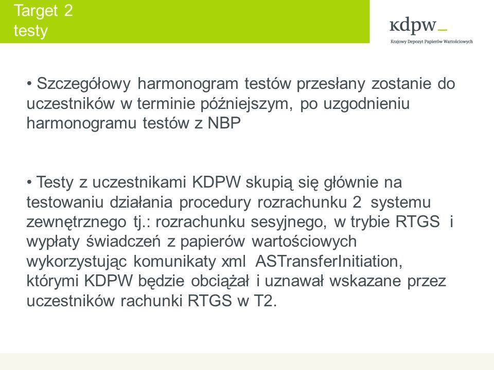 Target 2 testy Szczegółowy harmonogram testów przesłany zostanie do uczestników w terminie późniejszym, po uzgodnieniu harmonogramu testów z NBP Testy z uczestnikami KDPW skupią się głównie na testowaniu działania procedury rozrachunku 2 systemu zewnętrznego tj.: rozrachunku sesyjnego, w trybie RTGS i wypłaty świadczeń z papierów wartościowych wykorzystując komunikaty xml ASTransferInitiation, którymi KDPW będzie obciążał i uznawał wskazane przez uczestników rachunki RTGS w T2.