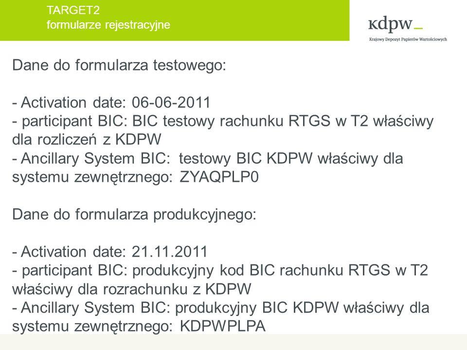 TARGET2 formularze rejestracyjne Dane do formularza testowego: - Activation date: 06-06-2011 - participant BIC: BIC testowy rachunku RTGS w T2 właściwy dla rozliczeń z KDPW - Ancillary System BIC: testowy BIC KDPW właściwy dla systemu zewnętrznego: ZYAQPLP0 Dane do formularza produkcyjnego: - Activation date: 21.11.2011 - participant BIC: produkcyjny kod BIC rachunku RTGS w T2 właściwy dla rozrachunku z KDPW - Ancillary System BIC: produkcyjny BIC KDPW właściwy dla systemu zewnętrznego: KDPWPLPA