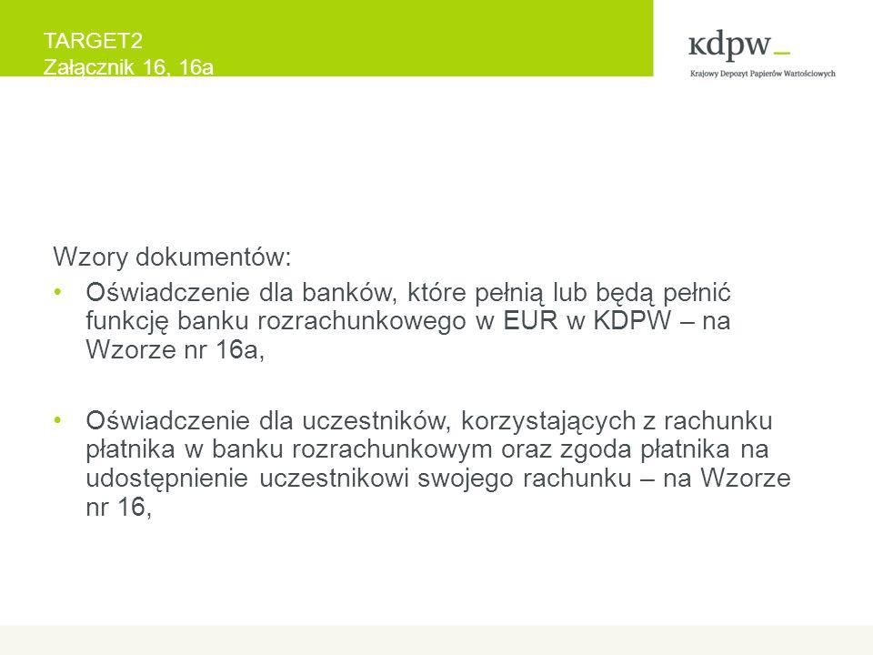 TARGET2 Załącznik 16, 16a Wzory dokumentów: Oświadczenie dla banków, które pełnią lub będą pełnić funkcję banku rozrachunkowego w EUR w KDPW – na Wzorze nr 16a, Oświadczenie dla uczestników, korzystających z rachunku płatnika w banku rozrachunkowym oraz zgoda płatnika na udostępnienie uczestnikowi swojego rachunku – na Wzorze nr 16,