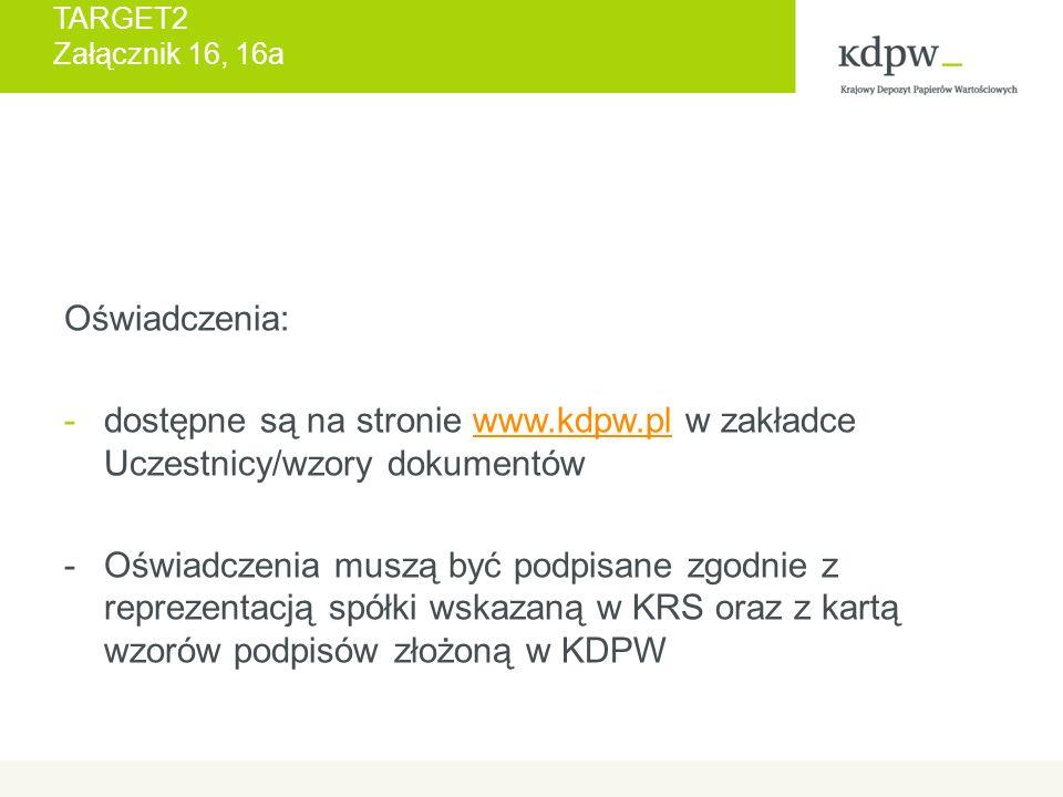 TARGET2 Załącznik 16, 16a Oświadczenia: -dostępne są na stronie www.kdpw.pl w zakładce Uczestnicy/wzory dokumentówwww.kdpw.pl - Oświadczenia muszą być podpisane zgodnie z reprezentacją spółki wskazaną w KRS oraz z kartą wzorów podpisów złożoną w KDPW