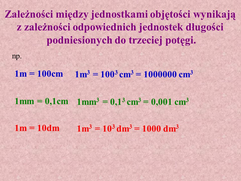Zależności między jednostkami objętości wynikają z zależności odpowiednich jednostek długości podniesionych do trzeciej potęgi.