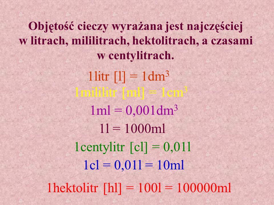 Objętość cieczy wyrażana jest najczęściej w litrach, mililitrach, hektolitrach, a czasami w centylitrach.