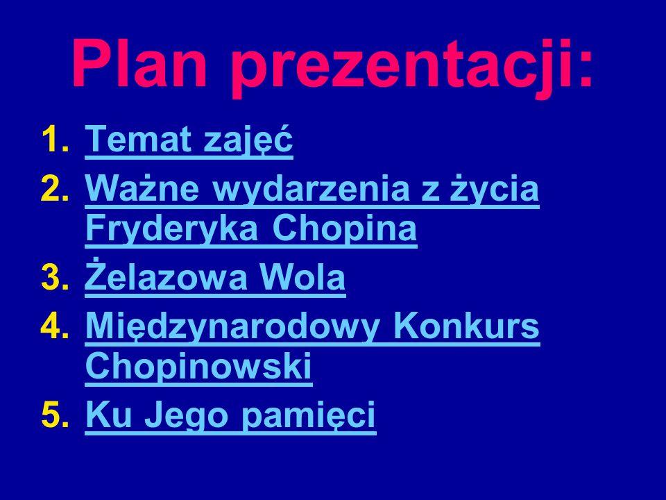 Plan prezentacji: 1.Temat zajęćTemat zajęć 2.Ważne wydarzenia z życia Fryderyka ChopinaWażne wydarzenia z życia Fryderyka Chopina 3.Żelazowa WolaŻelaz