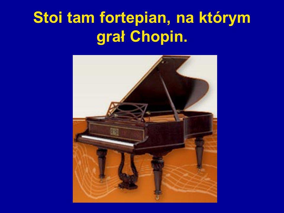 Stoi tam fortepian, na którym grał Chopin.