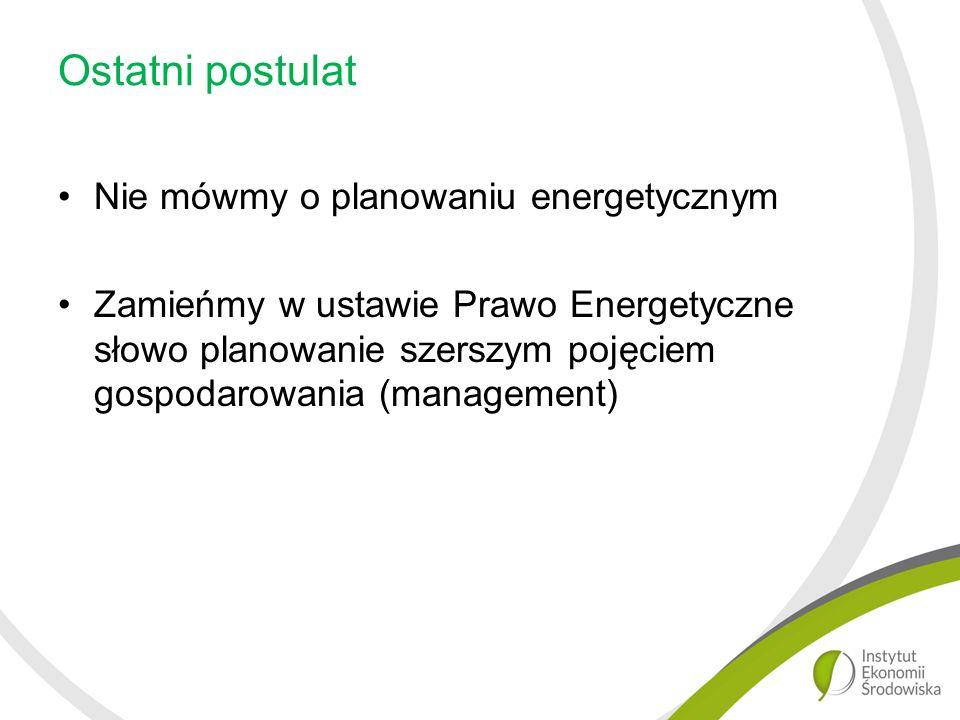 Ostatni postulat Nie mówmy o planowaniu energetycznym Zamieńmy w ustawie Prawo Energetyczne słowo planowanie szerszym pojęciem gospodarowania (management)