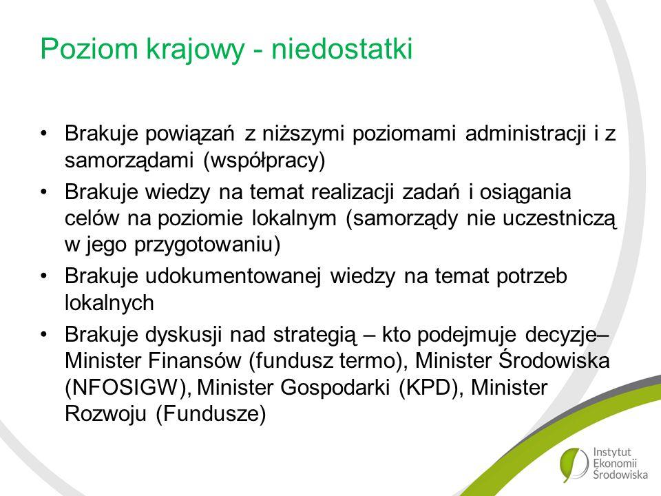 Poziom krajowy - niedostatki Brakuje powiązań z niższymi poziomami administracji i z samorządami (współpracy) Brakuje wiedzy na temat realizacji zadań i osiągania celów na poziomie lokalnym (samorządy nie uczestniczą w jego przygotowaniu) Brakuje udokumentowanej wiedzy na temat potrzeb lokalnych Brakuje dyskusji nad strategią – kto podejmuje decyzje– Minister Finansów (fundusz termo), Minister Środowiska (NFOSIGW), Minister Gospodarki (KPD), Minister Rozwoju (Fundusze)