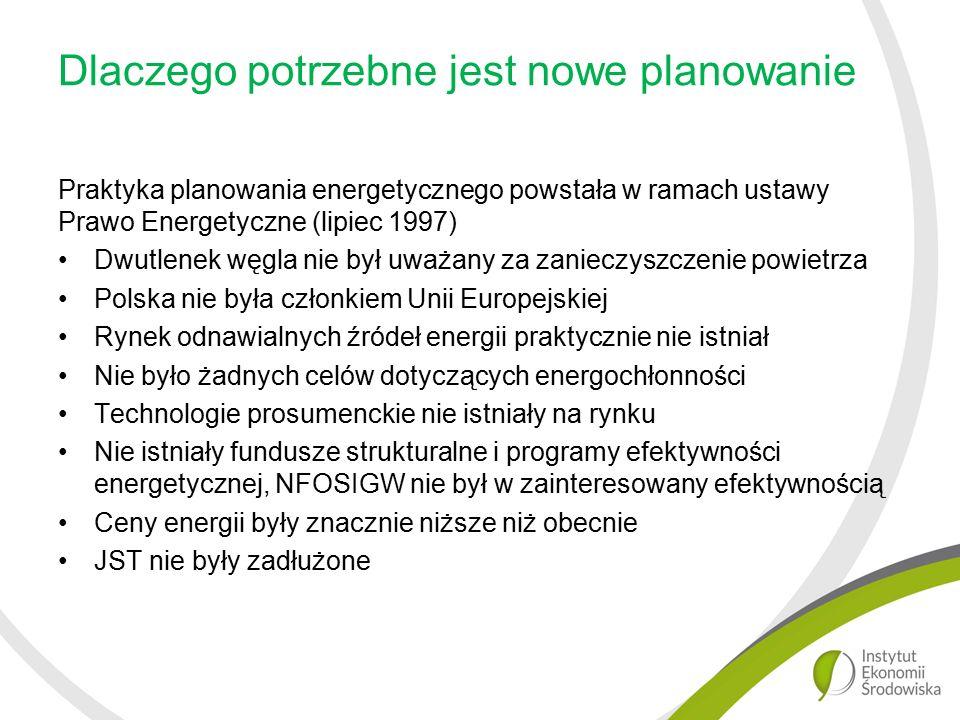 Dlaczego potrzebne jest nowe planowanie Praktyka planowania energetycznego powstała w ramach ustawy Prawo Energetyczne (lipiec 1997) Dwutlenek węgla nie był uważany za zanieczyszczenie powietrza Polska nie była członkiem Unii Europejskiej Rynek odnawialnych źródeł energii praktycznie nie istniał Nie było żadnych celów dotyczących energochłonności Technologie prosumenckie nie istniały na rynku Nie istniały fundusze strukturalne i programy efektywności energetycznej, NFOSIGW nie był w zainteresowany efektywnością Ceny energii były znacznie niższe niż obecnie JST nie były zadłużone