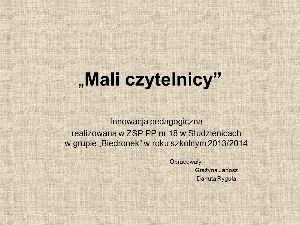 """""""Mali czytelnicy"""" Innowacja pedagogiczna realizowana w ZSP PP nr 18 w Studzienicach w grupie """"Biedronek"""" w roku szkolnym 2013/2014 Opracowały: Grażyna"""