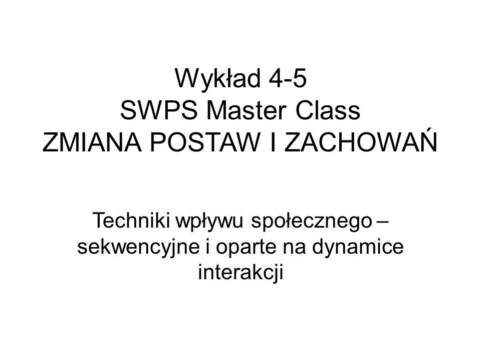 Wykład 4-5 SWPS Master Class ZMIANA POSTAW I ZACHOWAŃ Techniki wpływu społecznego – sekwencyjne i oparte na dynamice interakcji