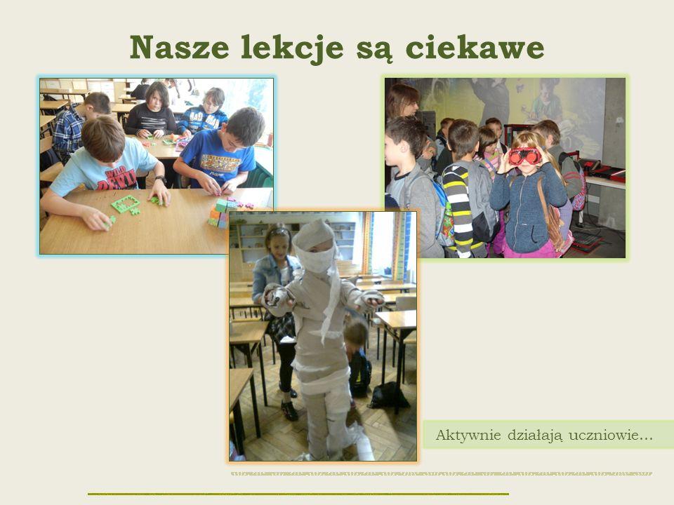 Nasze lekcje są ciekawe Aktywnie działają uczniowie…