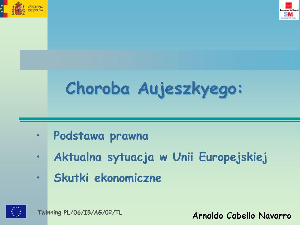 Twinning PL/06/IB/AG/02/TL Arnaldo Cabello Navarro Choroba Aujeszkyego: Podstawa prawna Aktualna sytuacja w Unii Europejskiej Skutki ekonomiczne