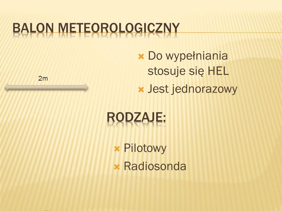 2m  Do wypełniania stosuje się HEL  Jest jednorazowy  Pilotowy  Radiosonda