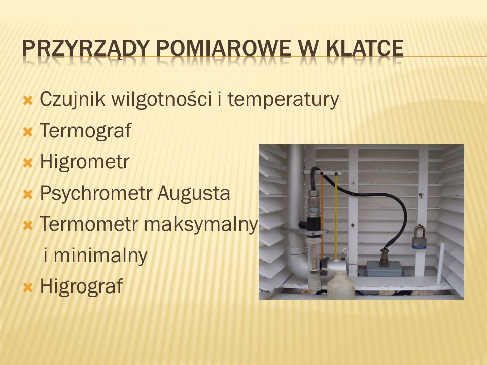  Czujnik wilgotności i temperatury  Termograf  Higrometr  Psychrometr Augusta  Termometr maksymalny i minimalny  Higrograf