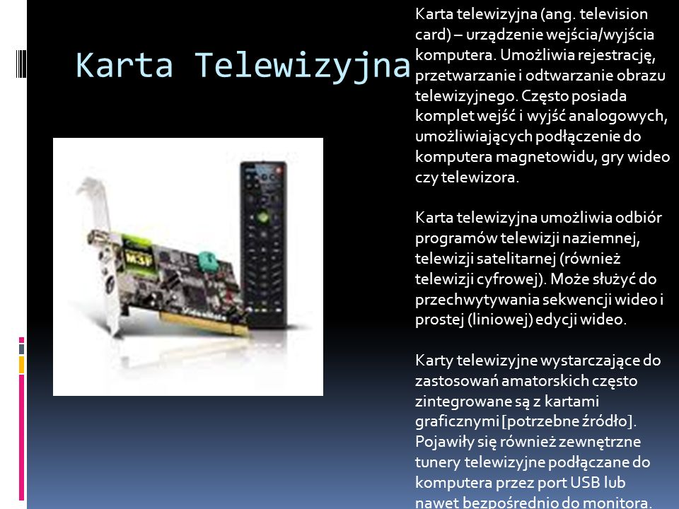 Karta Telewizyjna Karta telewizyjna (ang. television card) – urządzenie wejścia/wyjścia komputera. Umożliwia rejestrację, przetwarzanie i odtwarzanie