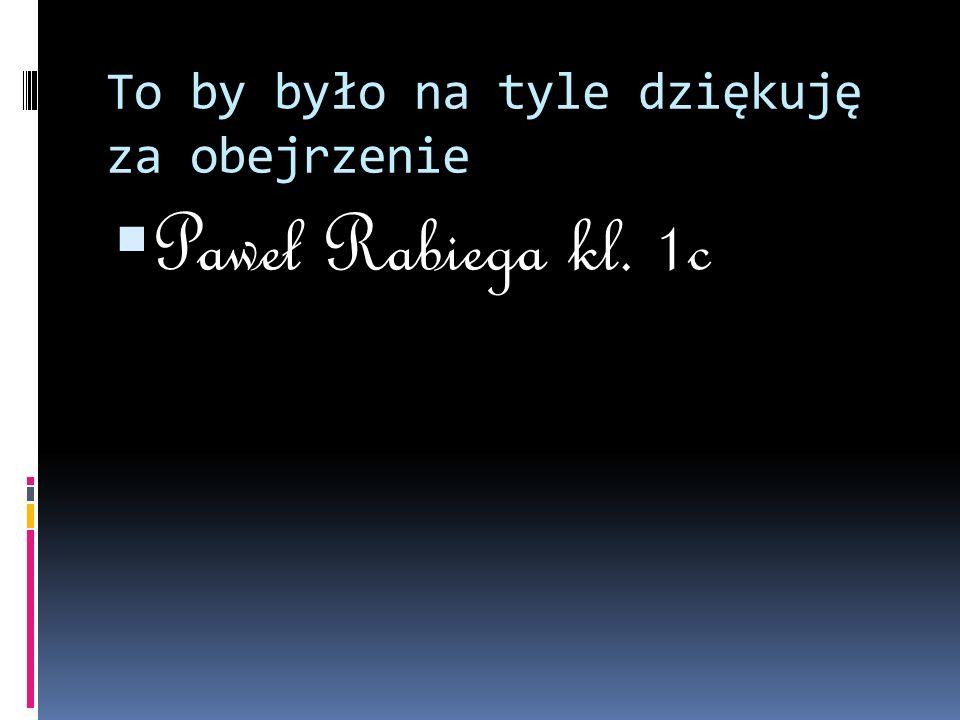 To by było na tyle dziękuję za obejrzenie  Paweł Rabiega kl. 1c