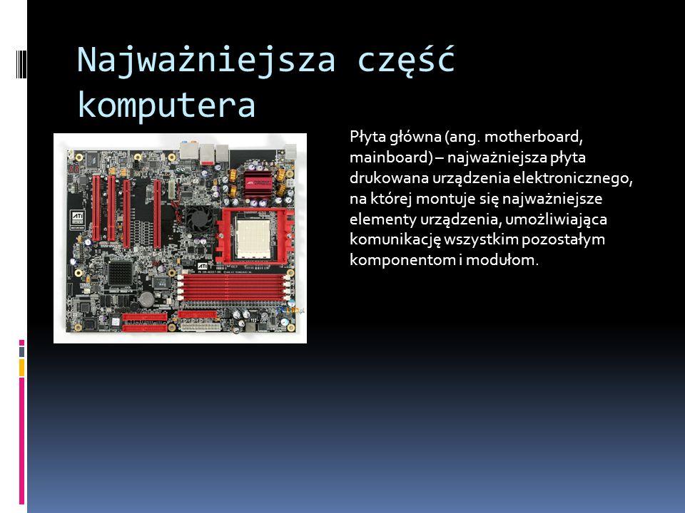 Najważniejsza część komputera Płyta główna (ang. motherboard, mainboard) – najważniejsza płyta drukowana urządzenia elektronicznego, na której montuje