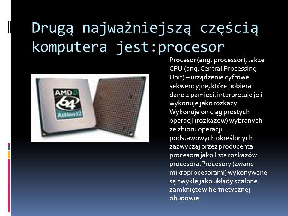 Drugą najważniejszą częścią komputera jest:procesor Procesor (ang. processor), także CPU (ang. Central Processing Unit) – urządzenie cyfrowe sekwencyj