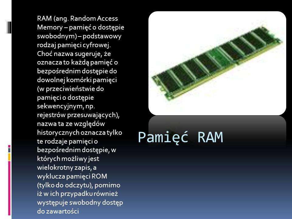 Pamięć RAM RAM (ang. Random Access Memory – pamięć o dostępie swobodnym) – podstawowy rodzaj pamięci cyfrowej. Choć nazwa sugeruje, że oznacza to każd