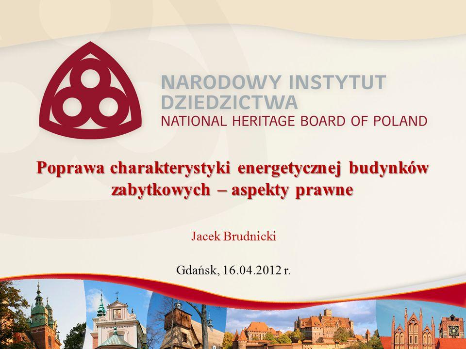 Poprawa charakterystyki energetycznej budynków zabytkowych – aspekty prawne Jacek Brudnicki Gdańsk, 16.04.2012 r.