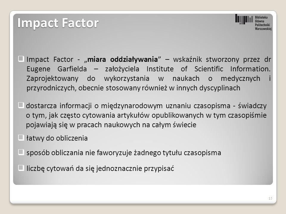 """15  Impact Factor - """"miara oddziaływania – wskaźnik stworzony przez dr Eugene Garfielda – założyciela Institute of Scientific Information."""