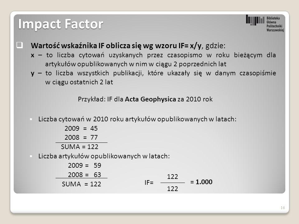 Impact Factor  Liczba cytowań w 2010 roku artykułów opublikowanych w latach: 2009 = 45 2008 = 77 SUMA = 122  Liczba artykułów opublikowanych w latach: 2009 = 59 2008 = 63 SUMA = 122 16  Wartość wskaźnika IF oblicza się wg wzoru IF= x/y, gdzie: x – to liczba cytowań uzyskanych przez czasopismo w roku bieżącym dla artykułów opublikowanych w nim w ciągu 2 poprzednich lat y – to liczba wszystkich publikacji, które ukazały się w danym czasopiśmie w ciągu ostatnich 2 lat Przykład: IF dla Acta Geophysica za 2010 rok 122 = 1.000 IF=