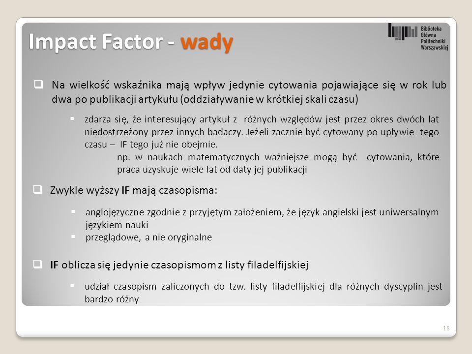 Impact Factor - wady  Na wielkość wskaźnika mają wpływ jedynie cytowania pojawiające się w rok lub dwa po publikacji artykułu (oddziaływanie w krótkiej skali czasu) 18  zdarza się, że interesujący artykuł z różnych względów jest przez okres dwóch lat niedostrzeżony przez innych badaczy.