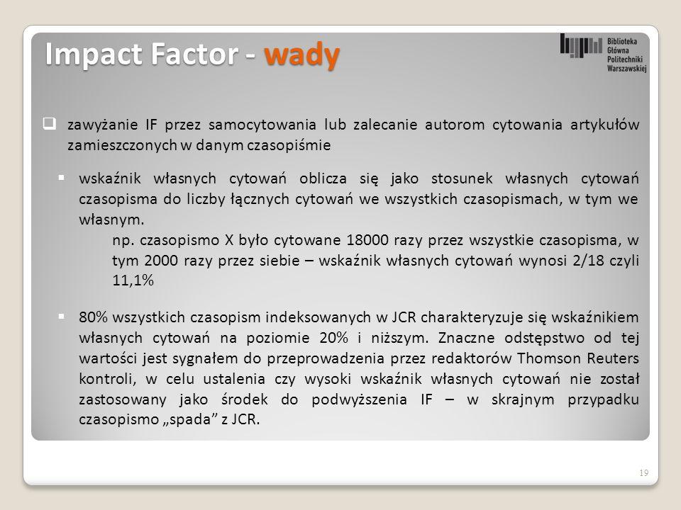 Impact Factor - wady 19  zawyżanie IF przez samocytowania lub zalecanie autorom cytowania artykułów zamieszczonych w danym czasopiśmie  wskaźnik własnych cytowań oblicza się jako stosunek własnych cytowań czasopisma do liczby łącznych cytowań we wszystkich czasopismach, w tym we własnym.