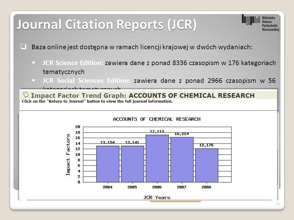 21  JCR Science Edition: zawiera dane z ponad 8336 czasopism w 176 kategoriach tematycznych  JCR Social Sciences Edition: zawiera dane z ponad 2966 czasopism w 56 kategoriach tematycznych  Baza online jest dostępna w ramach licencji krajowej w dwóch wydaniach:  Ponieważ w każdym dostępnym roczniku (edycji) JCR jest możliwość sprawdzenia wskaźnika IF danego tytułu czasopisma za ostatnie 5 lat to okazuje się, że wybierając rok 2008 mamy również podgląd na IF od roku 2004 ( oczywiście dotyczy to tylko tytułów indeksowanych w tym roku) Journal Citation Reports (JCR)  Baza zawiera dane za kolejne lata od roku 2008