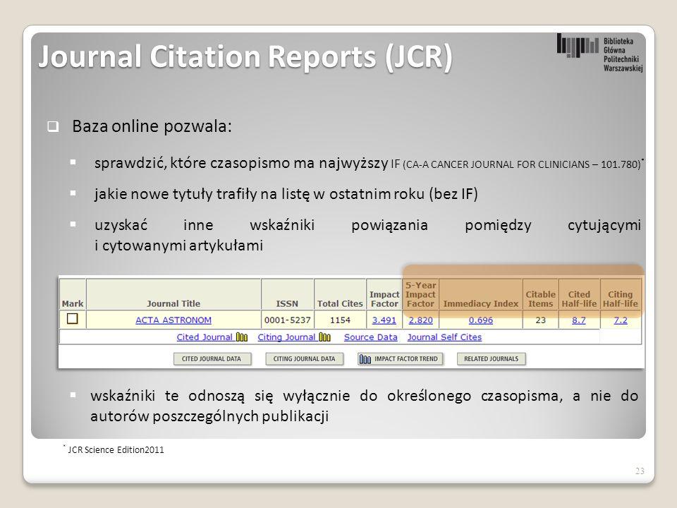 23  Baza online pozwala:  sprawdzić, które czasopismo ma najwyższy IF (CA-A CANCER JOURNAL FOR CLINICIANS – 101.780) *  jakie nowe tytuły trafiły na listę w ostatnim roku (bez IF)  uzyskać inne wskaźniki powiązania pomiędzy cytującymi i cytowanymi artykułami * JCR Science Edition2011  wskaźniki te odnoszą się wyłącznie do określonego czasopisma, a nie do autorów poszczególnych publikacji