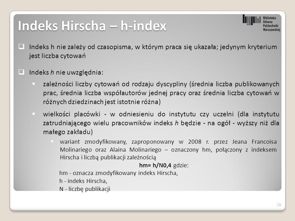 Indeks Hirscha – h-index 29  Indeks h nie uwzględnia:  zależności liczby cytowań od rodzaju dyscypliny (średnia liczba publikowanych prac, średnia liczba współautorów jednej pracy oraz średnia liczba cytowań w różnych dziedzinach jest istotnie różna)  wielkości placówki - w odniesieniu do instytutu czy uczelni (dla instytutu zatrudniającego wielu pracowników indeks h będzie - na ogół - wyższy niż dla małego zakładu)  Indeks h nie zależy od czasopisma, w którym praca się ukazała; jedynym kryterium jest liczba cytowań  wariant zmodyfikowany, zaproponowany w 2008 r.