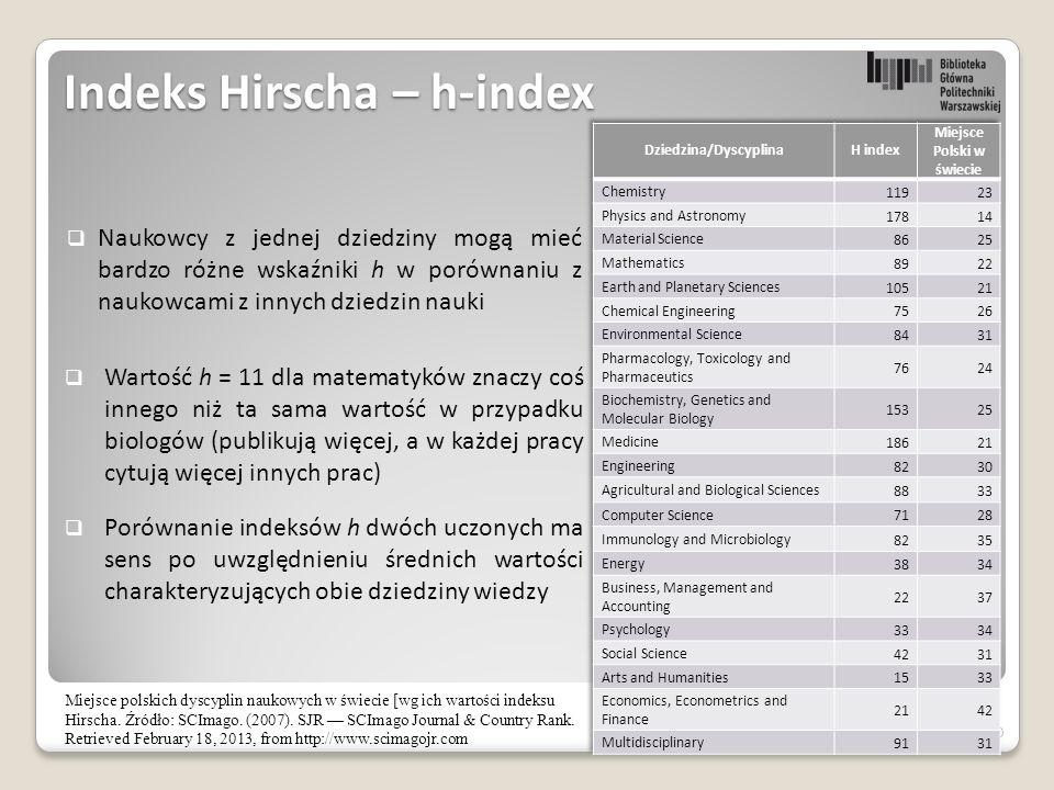 30 Indeks Hirscha – h-index  Naukowcy z jednej dziedziny mogą mieć bardzo różne wskaźniki h w porównaniu z naukowcami z innych dziedzin nauki  Wartość h = 11 dla matematyków znaczy coś innego niż ta sama wartość w przypadku biologów (publikują więcej, a w każdej pracy cytują więcej innych prac)  Porównanie indeksów h dwóch uczonych ma sens po uwzględnieniu średnich wartości charakteryzujących obie dziedziny wiedzy Miejsce polskich dyscyplin naukowych w świecie [wg ich wartości indeksu Hirscha.