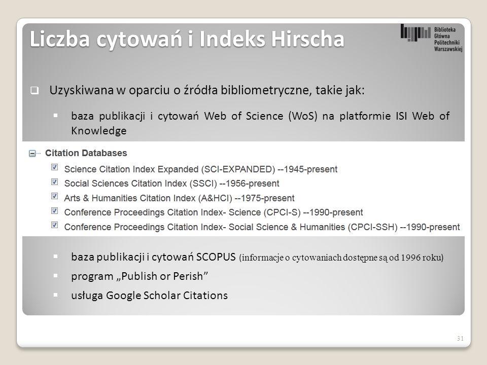 """Liczba cytowań i Indeks Hirscha 31  Uzyskiwana w oparciu o źródła bibliometryczne, takie jak:  baza publikacji i cytowań Web of Science (WoS) na platformie ISI Web of Knowledge  baza publikacji i cytowań SCOPUS ( informacje o cytowaniach dostępne są od 1996 roku )  program """"Publish or Perish  usługa Google Scholar Citations"""