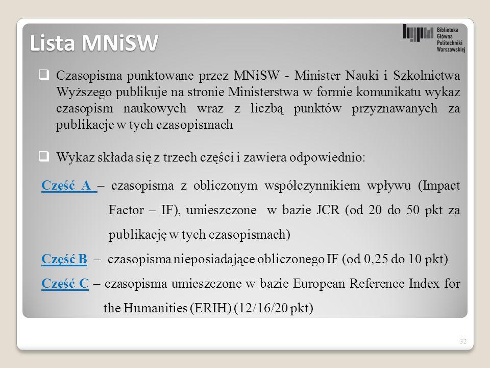 32 Lista MNiSW  Czasopisma punktowane przez MNiSW - Minister Nauki i Szkolnictwa Wyższego publikuje na stronie Ministerstwa w formie komunikatu wykaz czasopism naukowych wraz z liczbą punktów przyznawanych za publikacje w tych czasopismach  Wykaz składa się z trzech części i zawiera odpowiednio: Część A Część A – czasopisma z obliczonym współczynnikiem wpływu (Impact Factor – IF), umieszczone w bazie JCR (od 20 do 50 pkt za publikację w tych czasopismach) Część BCzęść B – czasopisma nieposiadające obliczonego IF (od 0,25 do 10 pkt) Część CCzęść C – czasopisma umieszczone w bazie European Reference Index for the Humanities (ERIH) (12/16/20 pkt)