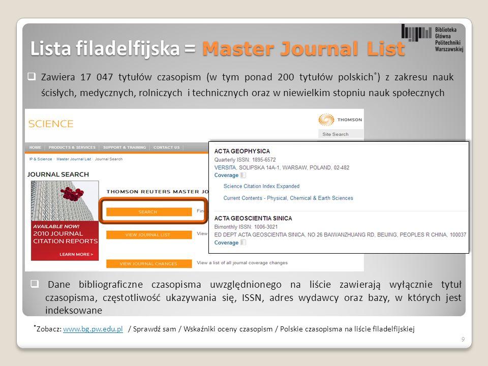  Zawiera 17 047 tytułów czasopism (w tym ponad 200 tytułów polskich * ) z zakresu nauk ścisłych, medycznych, rolniczych i technicznych oraz w niewielkim stopniu nauk społecznych 9  Dane bibliograficzne czasopisma uwzględnionego na liście zawierają wyłącznie tytuł czasopisma, częstotliwość ukazywania się, ISSN, adres wydawcy oraz bazy, w których jest indeksowane Lista filadelfijska = Master Journal List * Zobacz: www.bg.pw.edu.pl / Sprawdź sam / Wskaźniki oceny czasopism / Polskie czasopisma na liście filadelfijskiejwww.bg.pw.edu.pl