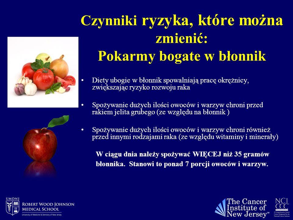 Czynniki ryzyka, które można zmienić: Pokarmy bogate w błonnik Diety ubogie w błonnik spowalniają pracę okrężnicy, zwiększając ryzyko rozwoju raka Spożywanie dużych ilości owoców i warzyw chroni przed rakiem jelita grubego (ze względu na błonnik ) Spożywanie dużych ilości owoców i warzyw chroni również przed innymi rodzajami raka (ze względu witaminy i minerały) W ciągu dnia należy spożywać WIĘCEJ niż 35 gramów błonnika.
