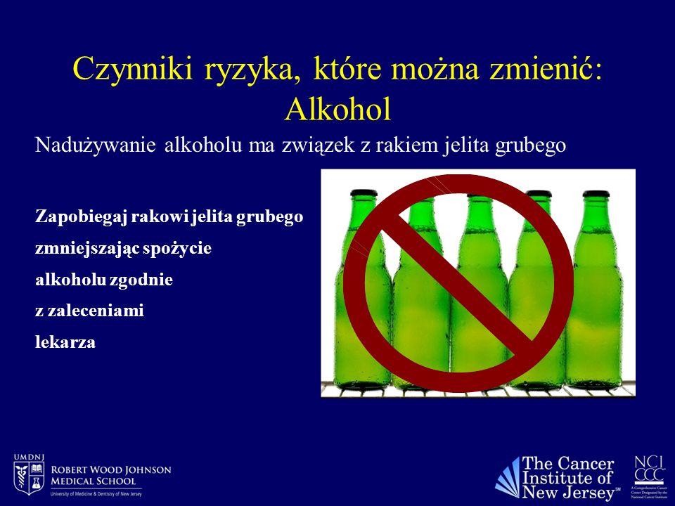 Czynniki ryzyka, które można zmienić: Alkohol Nadużywanie alkoholu ma związek z rakiem jelita grubego Zapobiegaj rakowi jelita grubego zmniejszając spożycie alkoholu zgodnie z zaleceniami lekarza