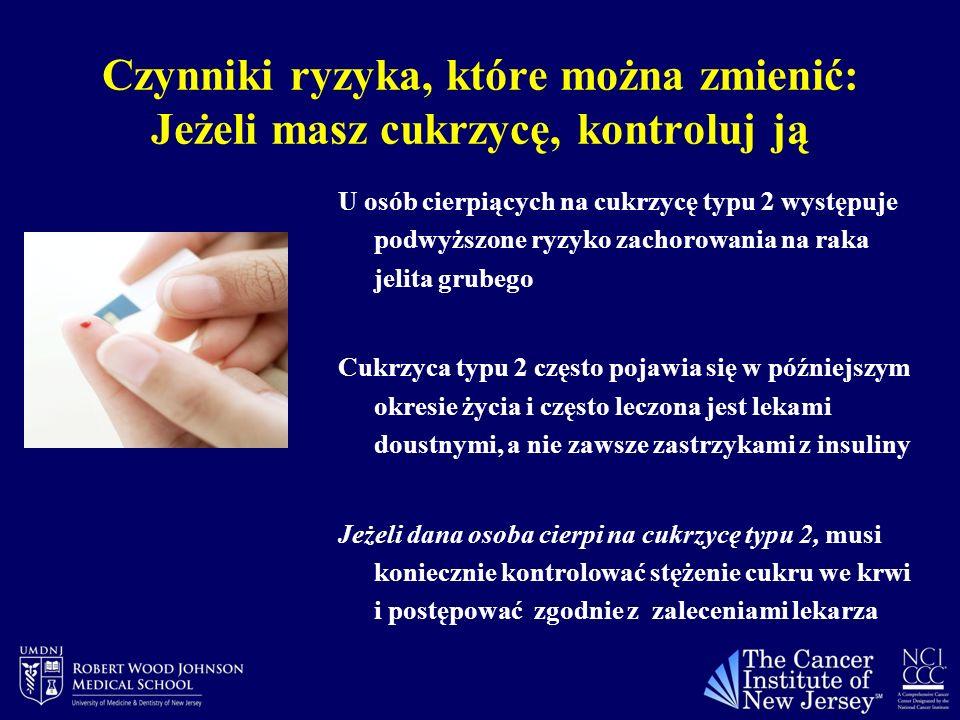 Czynniki ryzyka, które można zmienić: Jeżeli masz cukrzycę, kontroluj ją U osób cierpiących na cukrzycę typu 2 występuje podwyższone ryzyko zachorowania na raka jelita grubego Cukrzyca typu 2 często pojawia się w późniejszym okresie życia i często leczona jest lekami doustnymi, a nie zawsze zastrzykami z insuliny Jeżeli dana osoba cierpi na cukrzycę typu 2, musi koniecznie kontrolować stężenie cukru we krwi i postępować zgodnie z zaleceniami lekarza