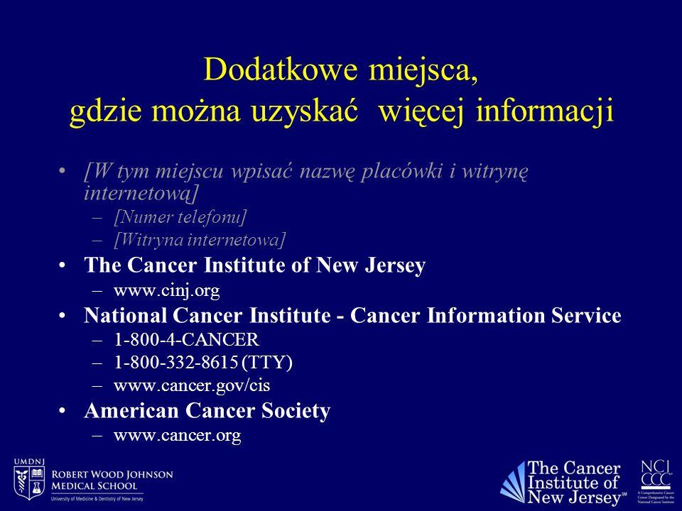 Dodatkowe miejsca, gdzie można uzyskać więcej informacji [W tym miejscu wpisać nazwę placówki i witrynę internetową] –[Numer telefonu] –[Witryna internetowa] The Cancer Institute of New Jersey –www.cinj.org National Cancer Institute - Cancer Information Service –1-800-4-CANCER –1-800-332-8615 (TTY) –www.cancer.gov/cis American Cancer Society –www.cancer.org