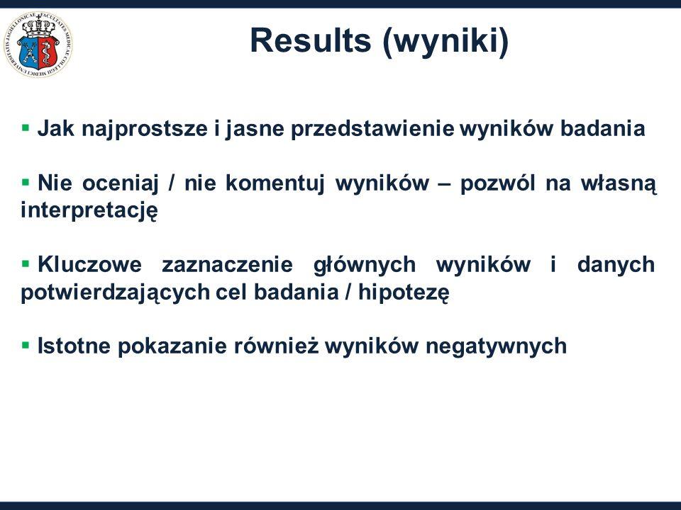 Results (wyniki)  Jak najprostsze i jasne przedstawienie wyników badania  Nie oceniaj / nie komentuj wyników – pozwól na własną interpretację  Kluczowe zaznaczenie głównych wyników i danych potwierdzających cel badania / hipotezę  Istotne pokazanie również wyników negatywnych