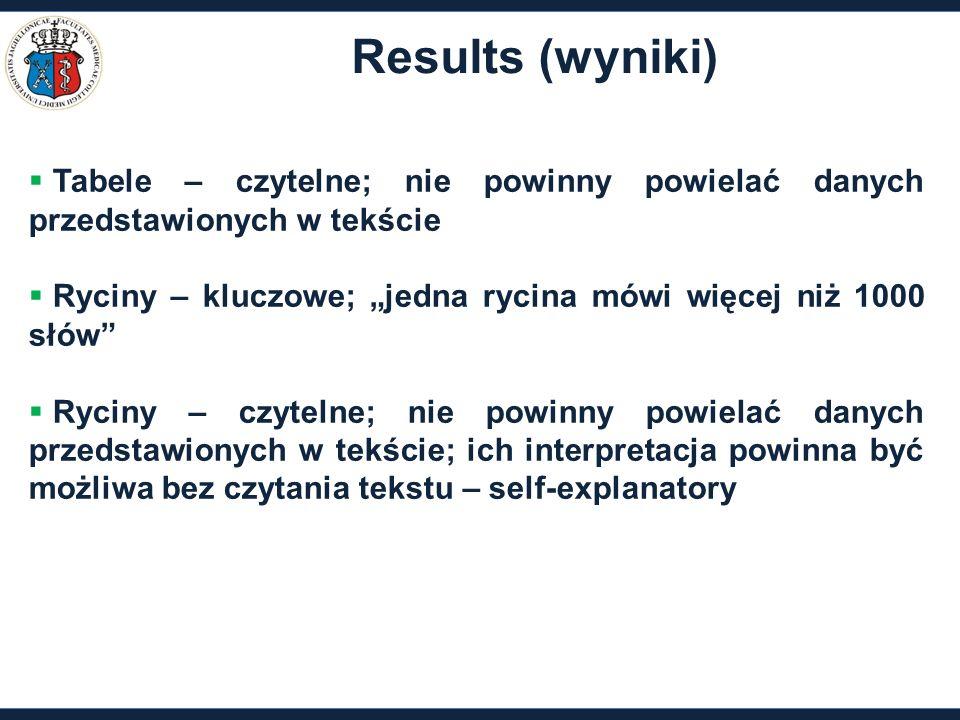 """Results (wyniki)  Tabele – czytelne; nie powinny powielać danych przedstawionych w tekście  Ryciny – kluczowe; """"jedna rycina mówi więcej niż 1000 słów  Ryciny – czytelne; nie powinny powielać danych przedstawionych w tekście; ich interpretacja powinna być możliwa bez czytania tekstu – self-explanatory"""