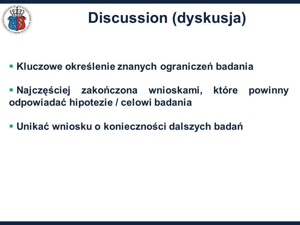 Discussion (dyskusja)  Kluczowe określenie znanych ograniczeń badania  Najczęściej zakończona wnioskami, które powinny odpowiadać hipotezie / celowi badania  Unikać wniosku o konieczności dalszych badań
