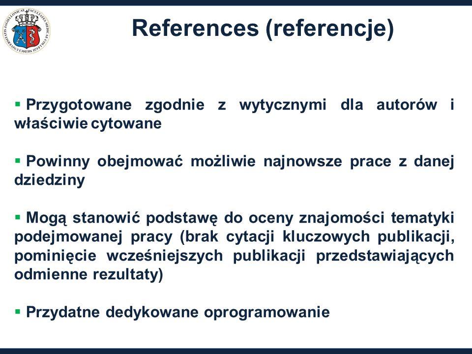 References (referencje)  Przygotowane zgodnie z wytycznymi dla autorów i właściwie cytowane  Powinny obejmować możliwie najnowsze prace z danej dziedziny  Mogą stanowić podstawę do oceny znajomości tematyki podejmowanej pracy (brak cytacji kluczowych publikacji, pominięcie wcześniejszych publikacji przedstawiających odmienne rezultaty)  Przydatne dedykowane oprogramowanie