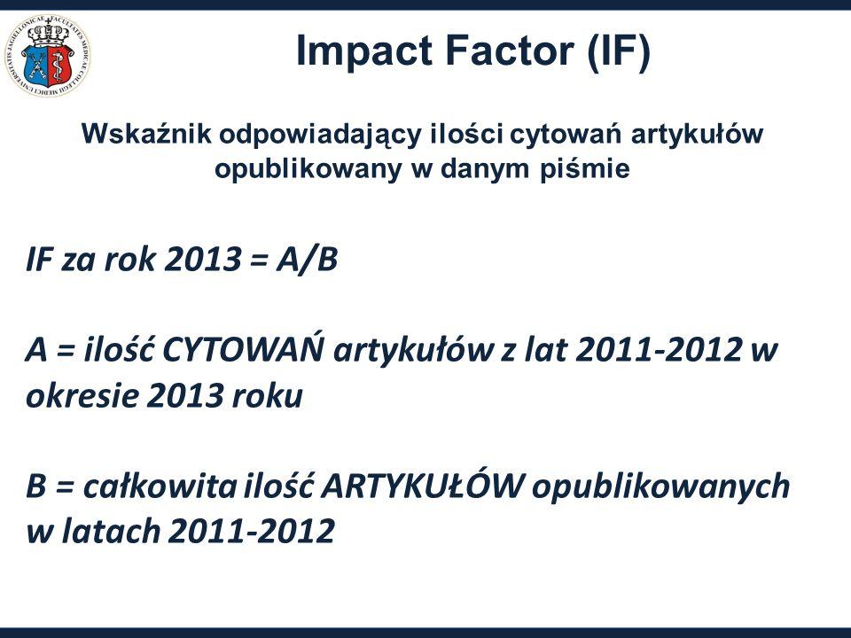 IF za rok 2013 = A/B A = ilość CYTOWAŃ artykułów z lat 2011-2012 w okresie 2013 roku B = całkowita ilość ARTYKUŁÓW opublikowanych w latach 2011-2012 Impact Factor (IF) Wskaźnik odpowiadający ilości cytowań artykułów opublikowany w danym piśmie