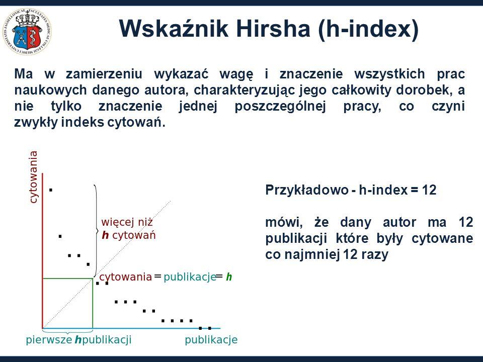 Wskaźnik Hirsha (h-index) Ma w zamierzeniu wykazać wagę i znaczenie wszystkich prac naukowych danego autora, charakteryzując jego całkowity dorobek, a