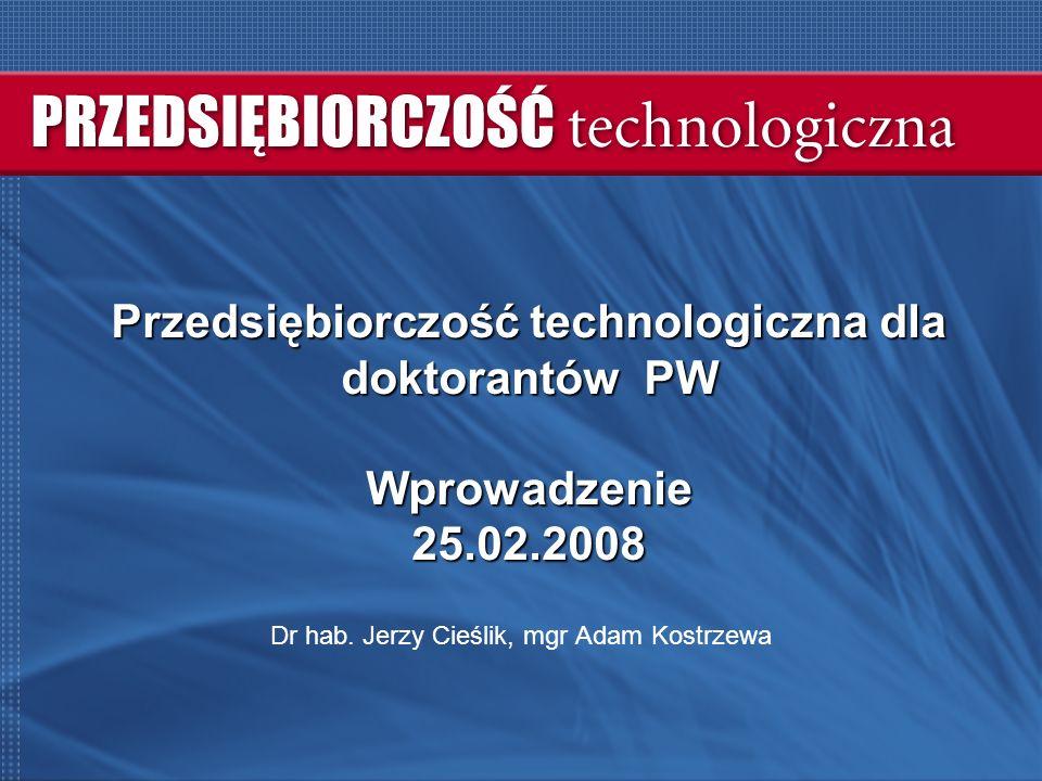 Przedsiębiorczość technologiczna dla doktorantów PW Wprowadzenie 25.02.2008 Dr hab.