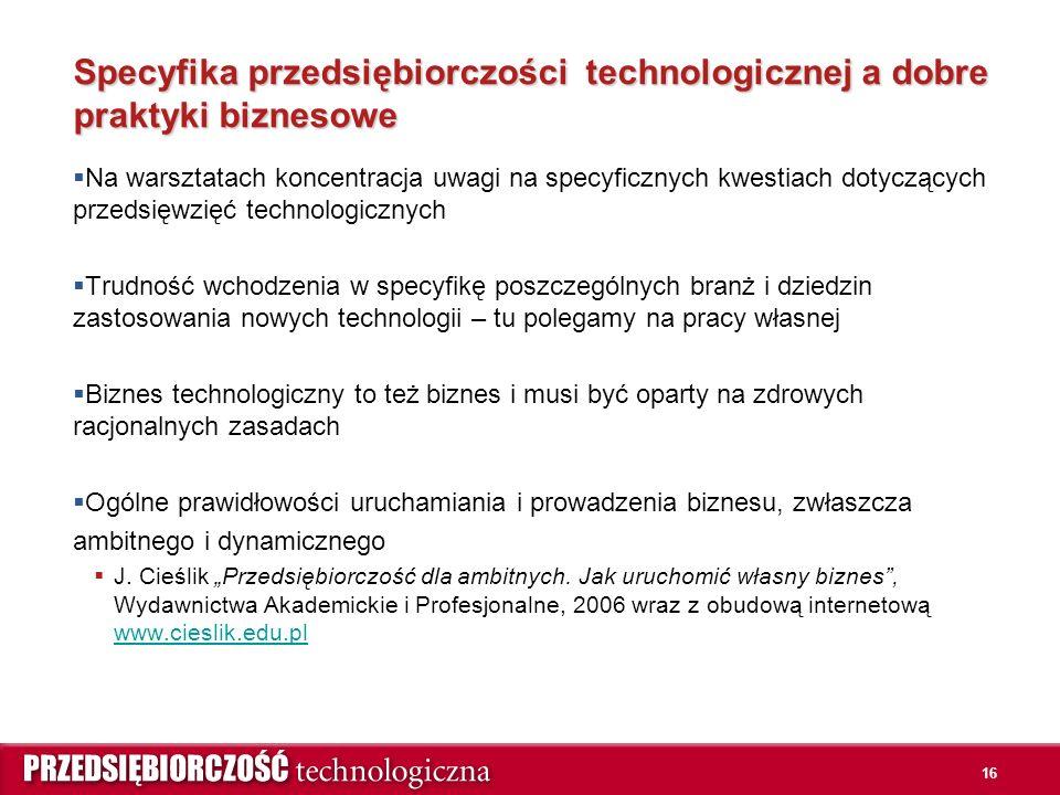 16 Specyfika przedsiębiorczości technologicznej a dobre praktyki biznesowe  Na warsztatach koncentracja uwagi na specyficznych kwestiach dotyczących przedsięwzięć technologicznych  Trudność wchodzenia w specyfikę poszczególnych branż i dziedzin zastosowania nowych technologii – tu polegamy na pracy własnej  Biznes technologiczny to też biznes i musi być oparty na zdrowych racjonalnych zasadach  Ogólne prawidłowości uruchamiania i prowadzenia biznesu, zwłaszcza ambitnego i dynamicznego  J.