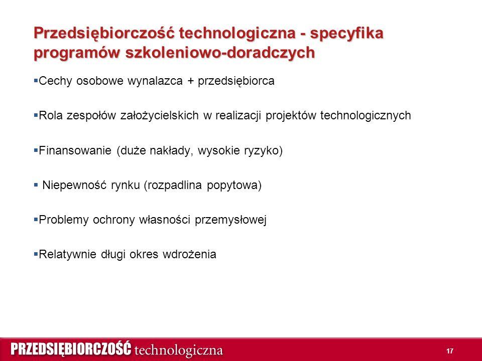 Przedsiębiorczość technologiczna - specyfika programów szkoleniowo-doradczych  Cechy osobowe wynalazca + przedsiębiorca  Rola zespołów założycielskich w realizacji projektów technologicznych  Finansowanie (duże nakłady, wysokie ryzyko)  Niepewność rynku (rozpadlina popytowa)  Problemy ochrony własności przemysłowej  Relatywnie długi okres wdrożenia 17
